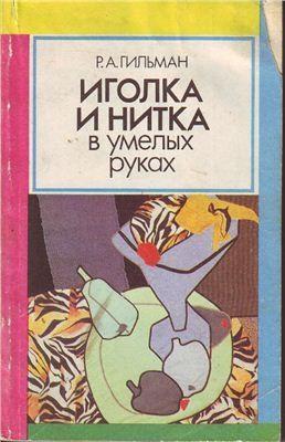 Книга Гильман Р.А. Иголка и нитка в умелых руках